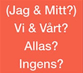 Text: (Jag & Mitt?) – Vi & Vårt? – Allas? – Ingens?